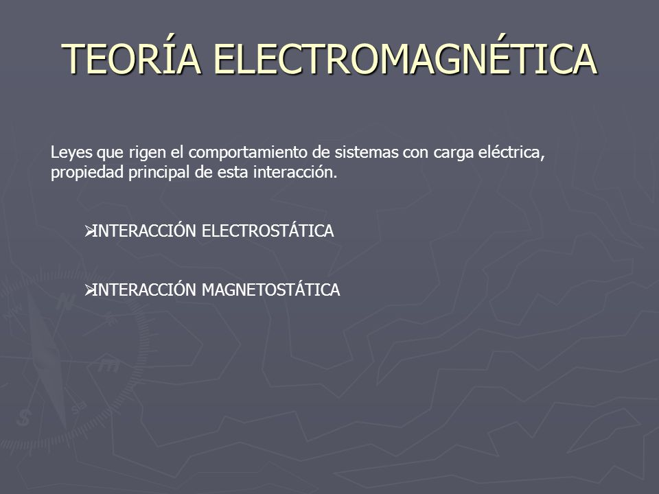 TEORÍA ELECTROMAGNÉTICA Leyes que rigen el comportamiento de sistemas con carga eléctrica, propiedad principal de esta interacción. INTERACCIÓN ELECTR