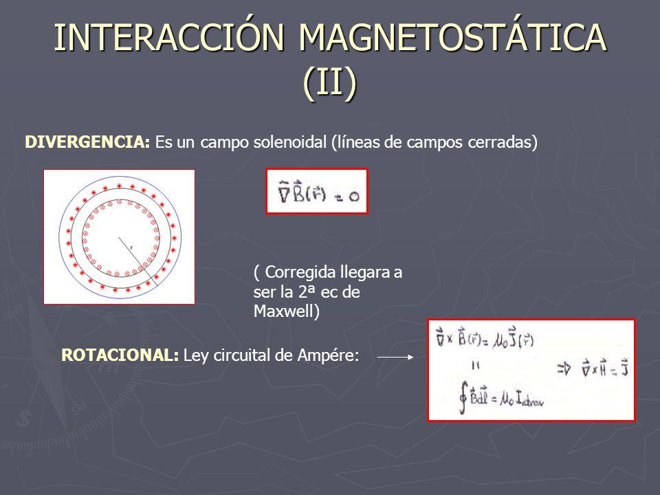 INTERACCIÓN MAGNETOSTÁTICA (II) DIVERGENCIA: Es un campo solenoidal (líneas de campos cerradas) ( Corregida llegara a ser la 2ª ec de Maxwell) ROTACIO