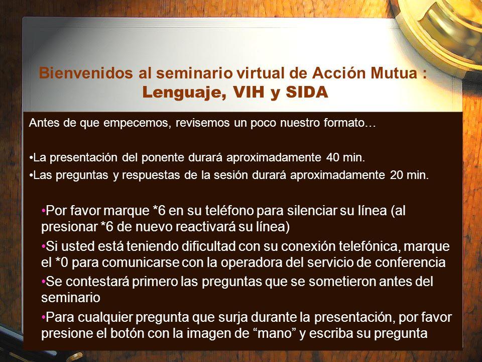 Bienvenidos al seminario virtual de Acción Mutua : Lenguaje, VIH y SIDA Antes de que empecemos, revisemos un poco nuestro formato… La presentación del