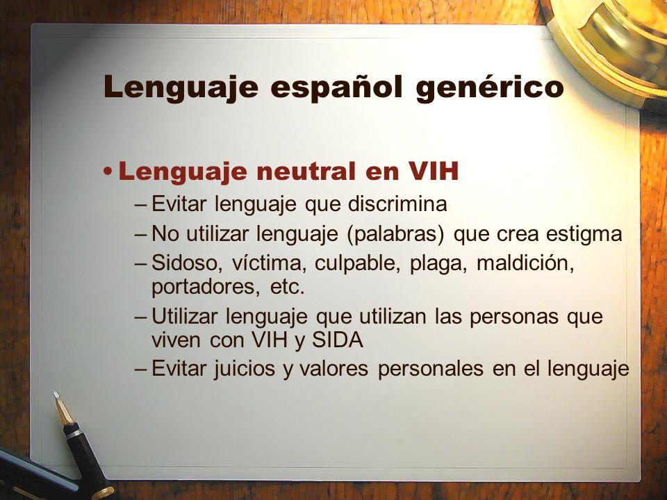 Lenguaje español genérico Lenguaje neutral en VIH –Evitar lenguaje que discrimina –No utilizar lenguaje (palabras) que crea estigma –Sidoso, víctima,