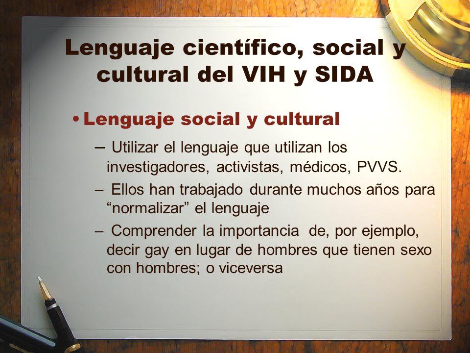 Lenguaje científico, social y cultural del VIH y SIDA Lenguaje social y cultural – Utilizar el lenguaje que utilizan los investigadores, activistas, m