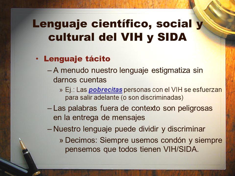 Lenguaje científico, social y cultural del VIH y SIDA Lenguaje tácito –A menudo nuestro lenguaje estigmatiza sin darnos cuentas »Ej.: Las pobrecitas p