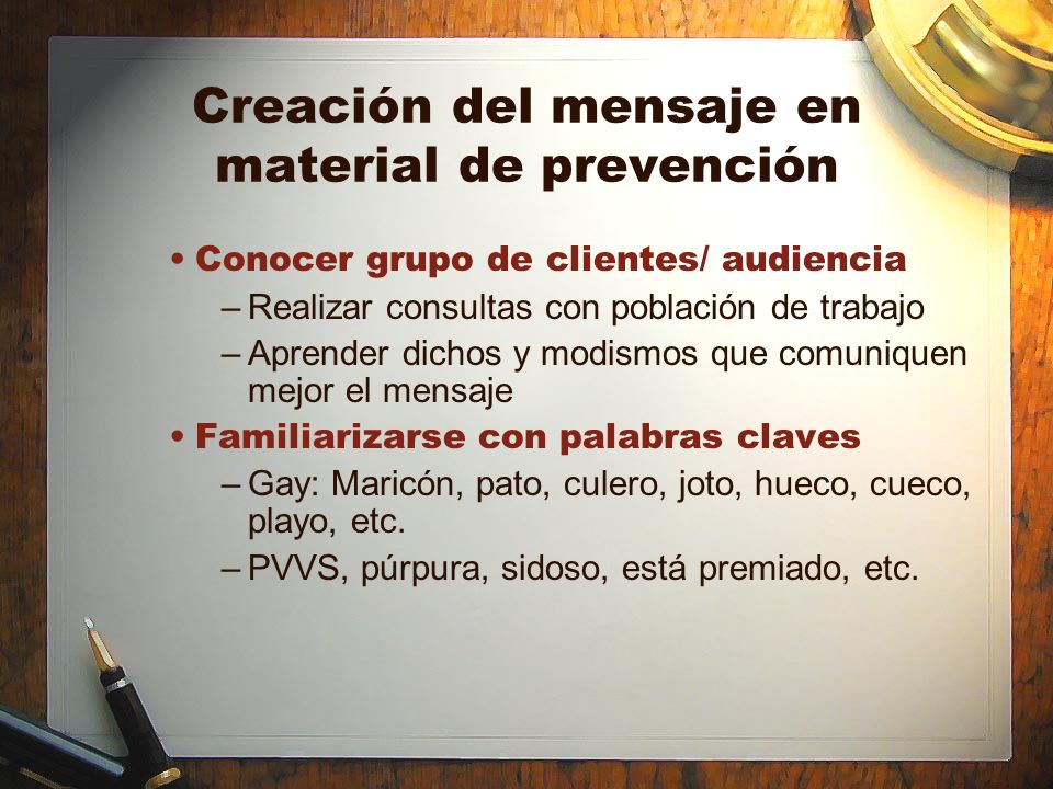 Creación del mensaje en material de prevención Conocer grupo de clientes/ audiencia –Realizar consultas con población de trabajo –Aprender dichos y mo
