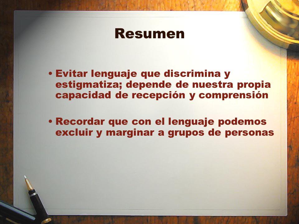 Resumen Evitar lenguaje que discrimina y estigmatiza; depende de nuestra propia capacidad de recepción y comprensión Recordar que con el lenguaje pode