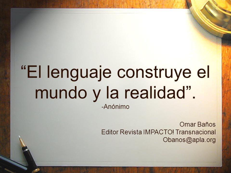 El lenguaje construye el mundo y la realidad. -Anónimo Omar Baños Editor Revista IMPACTO! Transnacional Obanos@apla.org