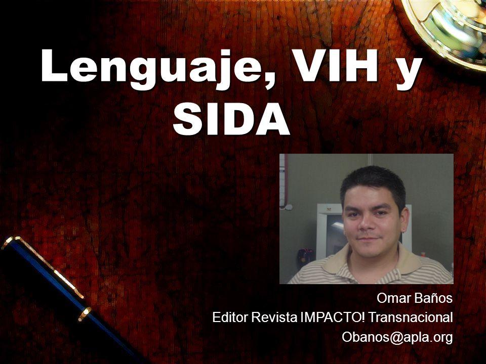Lenguaje, VIH y SIDA Omar Baños Editor Revista IMPACTO! Transnacional Obanos@apla.org