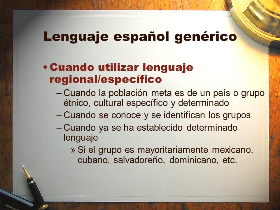 Lenguaje español genérico Cuando utilizar lenguaje regional/específico –Cuando la población meta es de un país o grupo étnico, cultural específico y d
