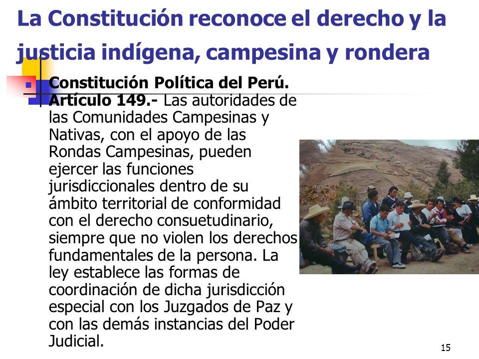 15 La Constitución reconoce el derecho y la justicia indígena, campesina y rondera Constitución Política del Perú. Artículo 149.- Las autoridades de l