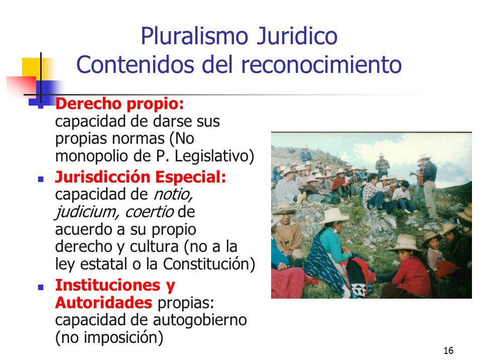 16 Pluralismo Juridico Contenidos del reconocimiento Derecho propio: capacidad de darse sus propias normas (No monopolio de P. Legislativo) Jurisdicci