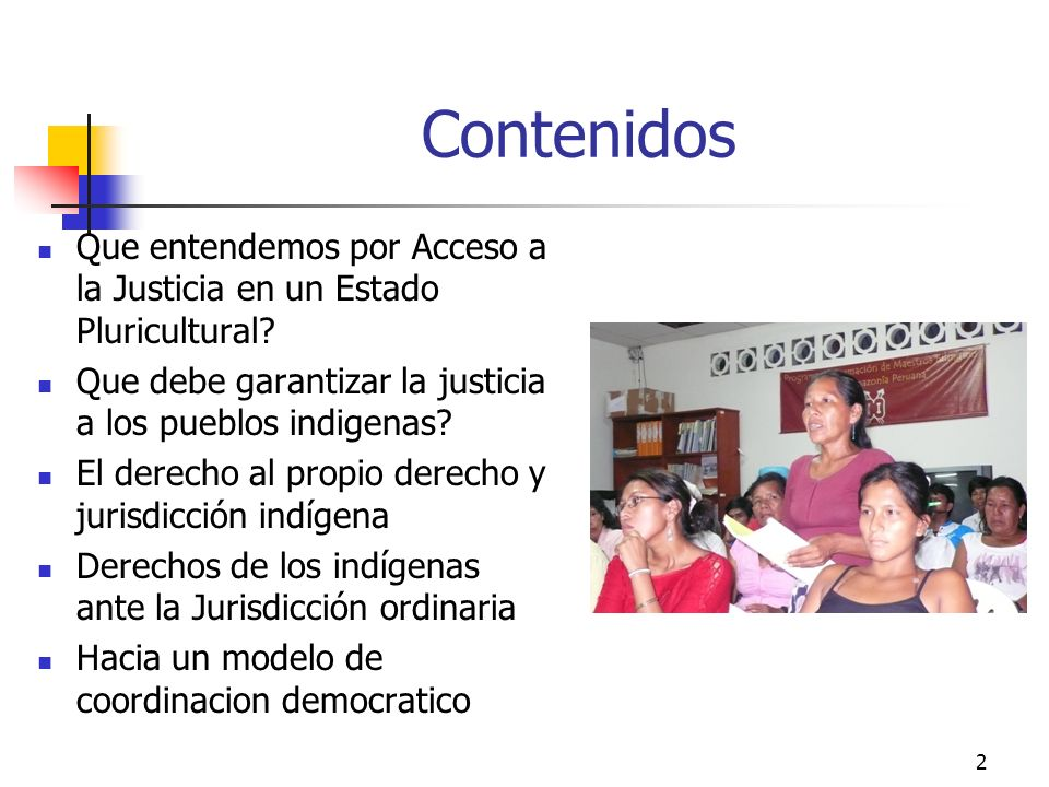 2 Contenidos Que entendemos por Acceso a la Justicia en un Estado Pluricultural? Que debe garantizar la justicia a los pueblos indigenas? El derecho a