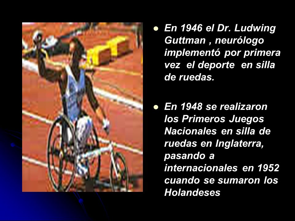 En 1946 el Dr.Ludwing Guttman, neurólogo implementó por primera vez el deporte en silla de ruedas.