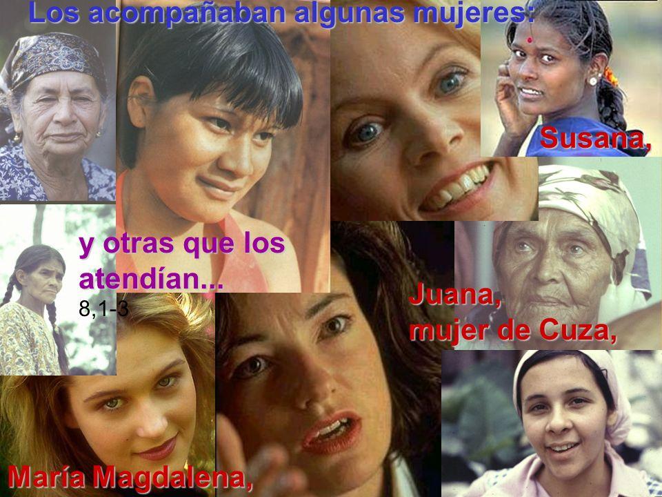 y otras que los atendían... 8,1-3 Los acompañaban algunas mujeres: María Magdalena, Juana, mujer de Cuza, Susana, Susana,