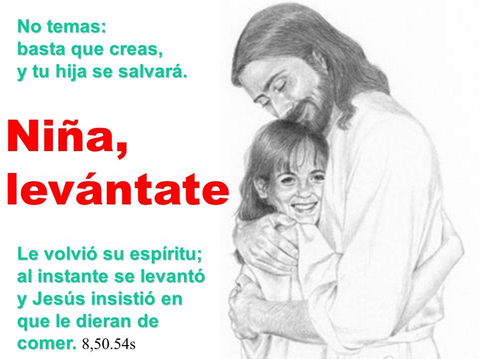 No temas: basta que creas, y tu hija se salvará. Niña, levántate Le volvió su espíritu; al instante se levantó y Jesús insistió en que le dieran de co