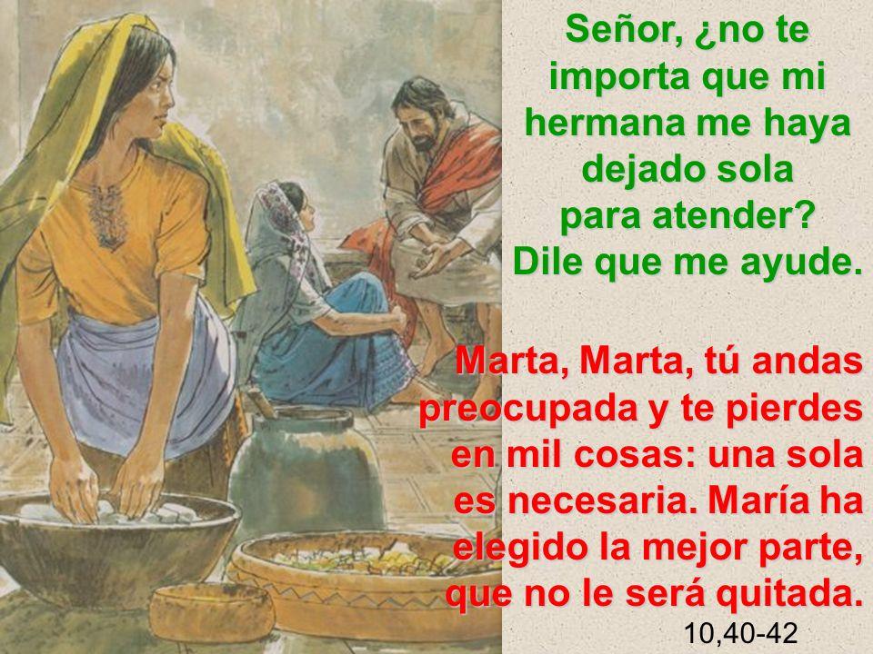 Marta, Marta, tú andas preocupada y te pierdes en mil cosas: una sola es necesaria. María ha elegido la mejor parte, que no le será quitada. 10,40-42