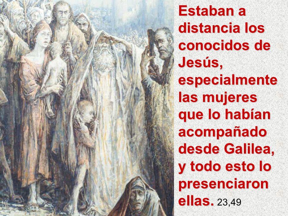 Estaban a distancia los conocidos de Jesús, especialmente las mujeres que lo habían acompañado desde Galilea, y todo esto lo presenciaron ellas. Estab