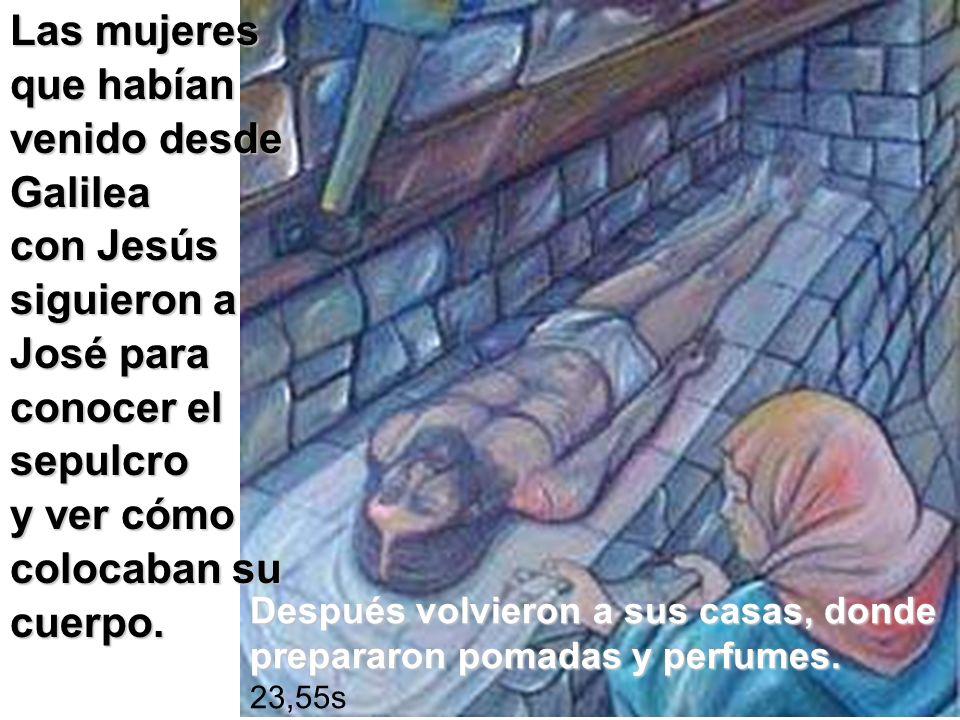 Las mujeres que habían venido desde Galilea con Jesús siguieron a José para conocer el sepulcro y ver cómo colocaban su cuerpo. Después volvieron a su