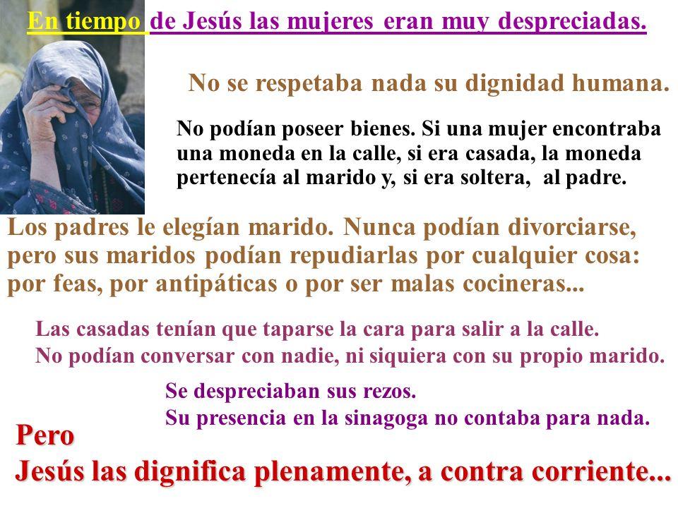 En tiempo de Jesús las mujeres eran muy despreciadas. No se respetaba nada su dignidad humana. No podían poseer bienes. Si una mujer encontraba una mo