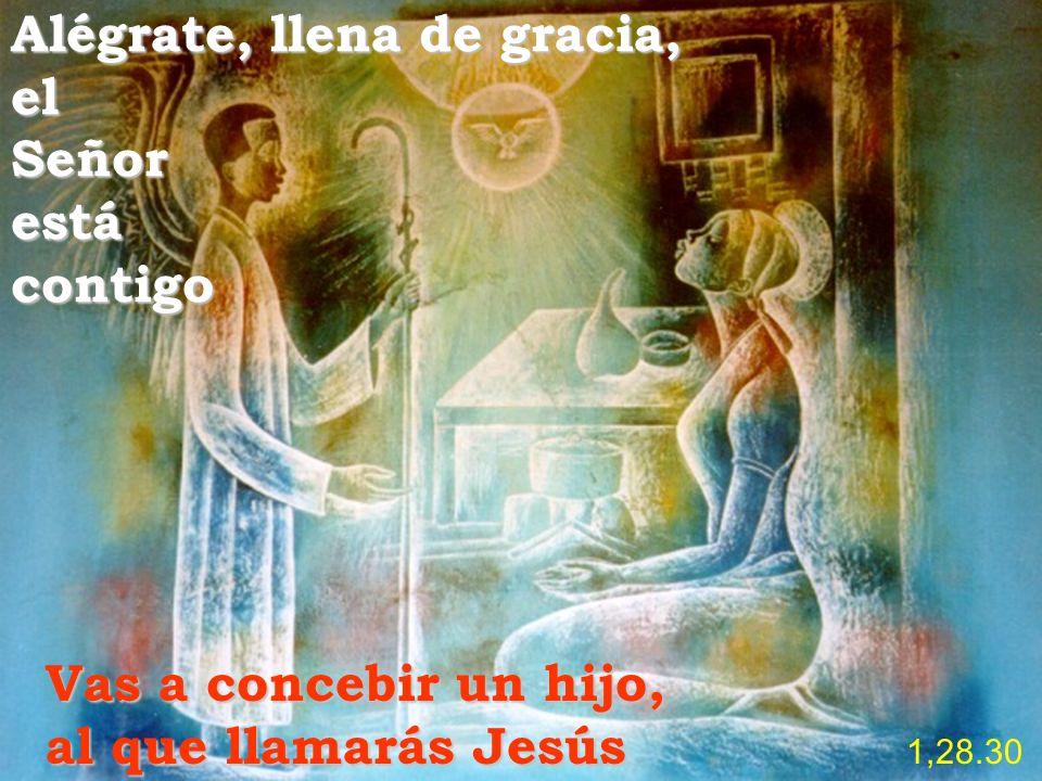Alégrate, llena de gracia, el Señor está contigo Vas a concebir un hijo, al que llamarás Jesús Jesús 1,28.30