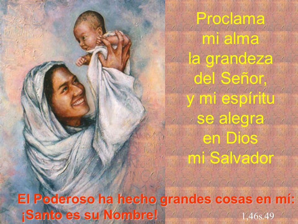 Proclama mi alma la grandeza del Señor, y mi espíritu se alegra en Dios mi Salvador El Poderoso ha hecho grandes cosas en mí: ¡Santo es su Nombre! Nom