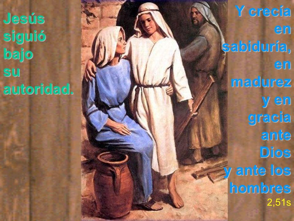 Jesússiguióbajo su autoridad. Y crecía en sabiduría, en madurez y en gracia ante Dios y ante los hombres 2,51s