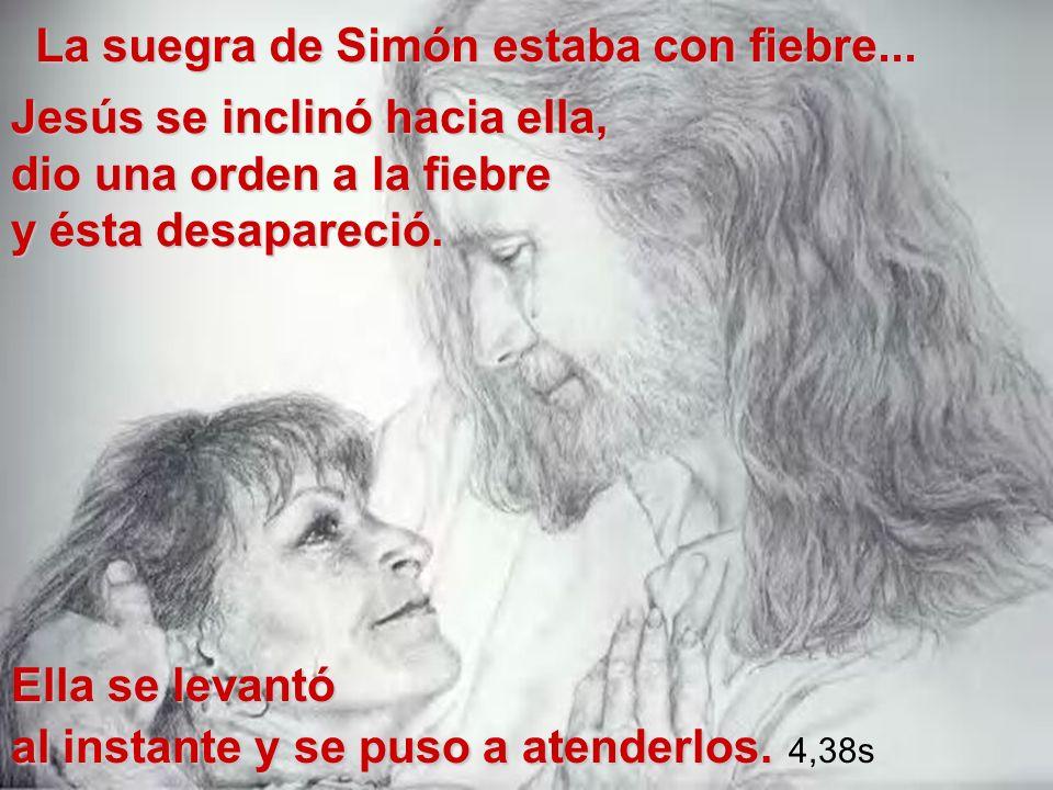 Jesús se inclinó hacia ella, dio una orden a la fiebre y ésta desapareció. La suegra de Simón estaba con fiebre... Ella se levantó al instante y se pu