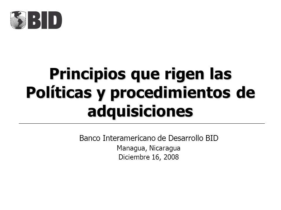 Principios que rigen las Políticas y procedimientos de adquisiciones Banco Interamericano de Desarrollo BID Managua, Nicaragua Diciembre 16, 2008