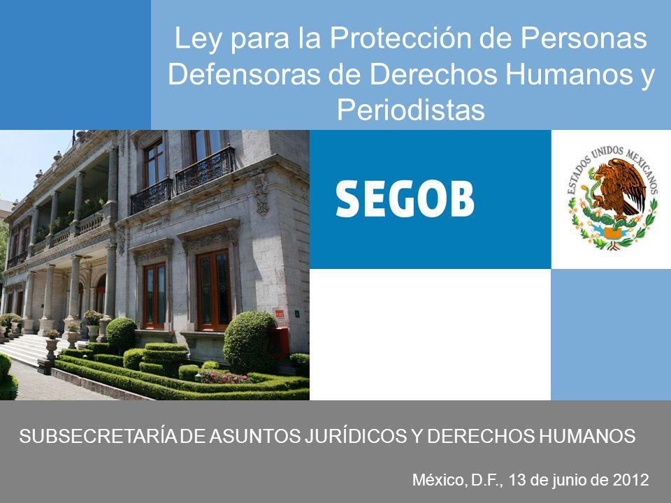Gobierno Federal SUBSECRETARÍA DE ASUNTOS JURÍDICOS Y DERECHOS HUMANOS Ley para la Protección de Personas Defensoras de Derechos Humanos y Periodistas
