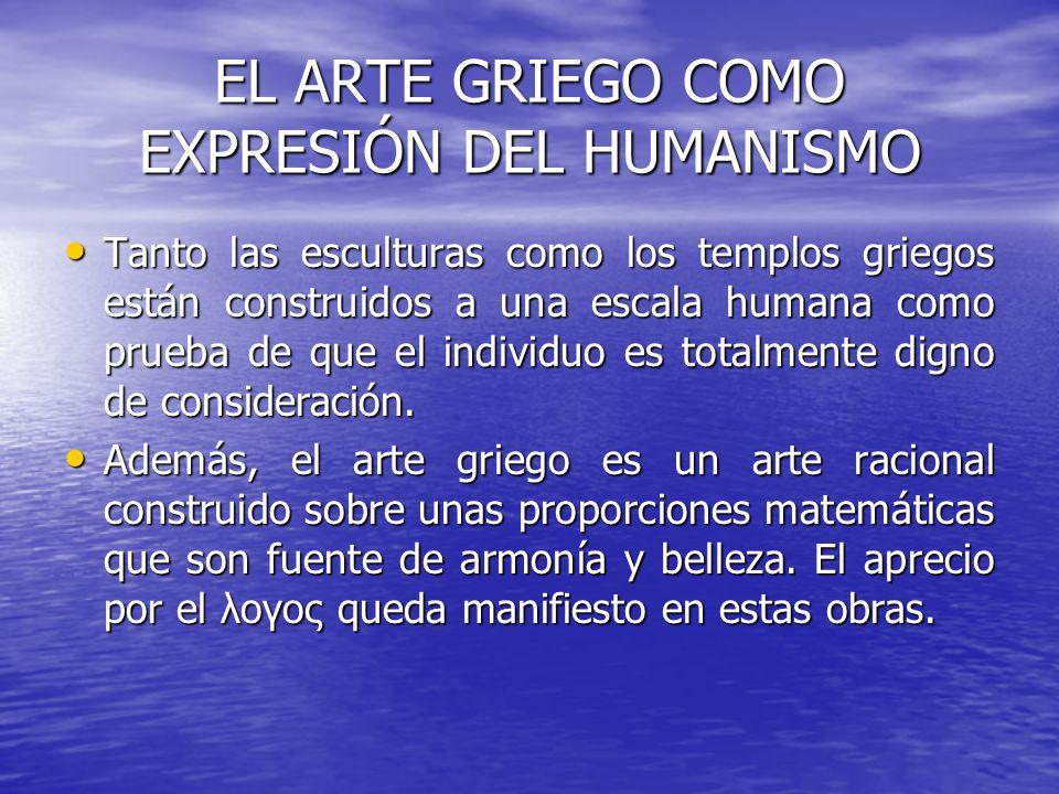 EL ARTE GRIEGO COMO EXPRESIÓN DEL HUMANISMO Tanto las esculturas como los templos griegos están construidos a una escala humana como prueba de que el