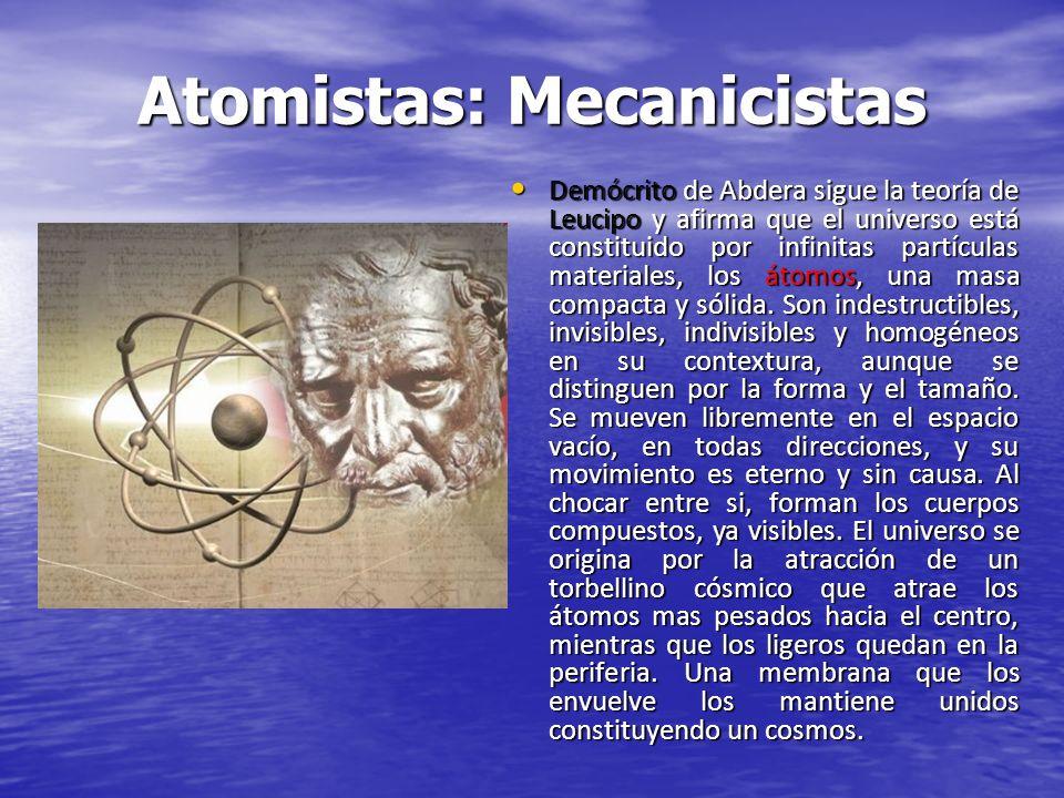 Atomistas: Mecanicistas Demócrito de Abdera sigue la teoría de Leucipo y afirma que el universo está constituido por infinitas partículas materiales,