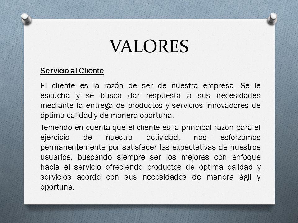 VALORES Servicio al Cliente El cliente es la razón de ser de nuestra empresa. Se le escucha y se busca dar respuesta a sus necesidades mediante la ent