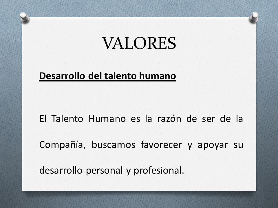 VALORES Desarrollo del talento humano El Talento Humano es la razón de ser de la Compañía, buscamos favorecer y apoyar su desarrollo personal y profes
