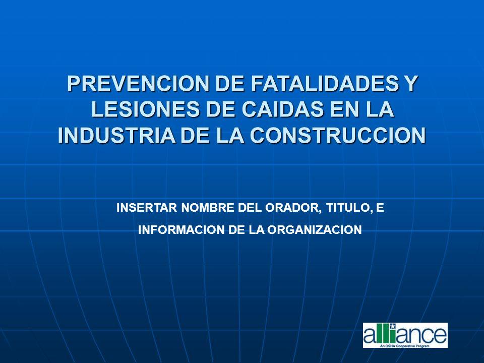 PREVENCION DE FATALIDADES Y LESIONES DE CAIDAS EN LA INDUSTRIA DE LA CONSTRUCCION INSERTAR NOMBRE DEL ORADOR, TITULO, E INFORMACION DE LA ORGANIZACION