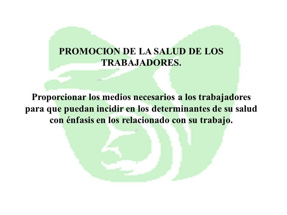 PROMOCION DE LA SALUD DE LOS TRABAJADORES. Proporcionar los medios necesarios a los trabajadores para que puedan incidir en los determinantes de su sa