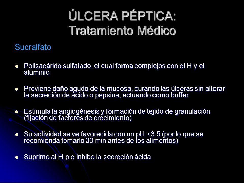 ÚLCERA PÉPTICA: Tratamiento Médico Sucralfato Polisacárido sulfatado, el cual forma complejos con el H y el aluminio Polisacárido sulfatado, el cual f