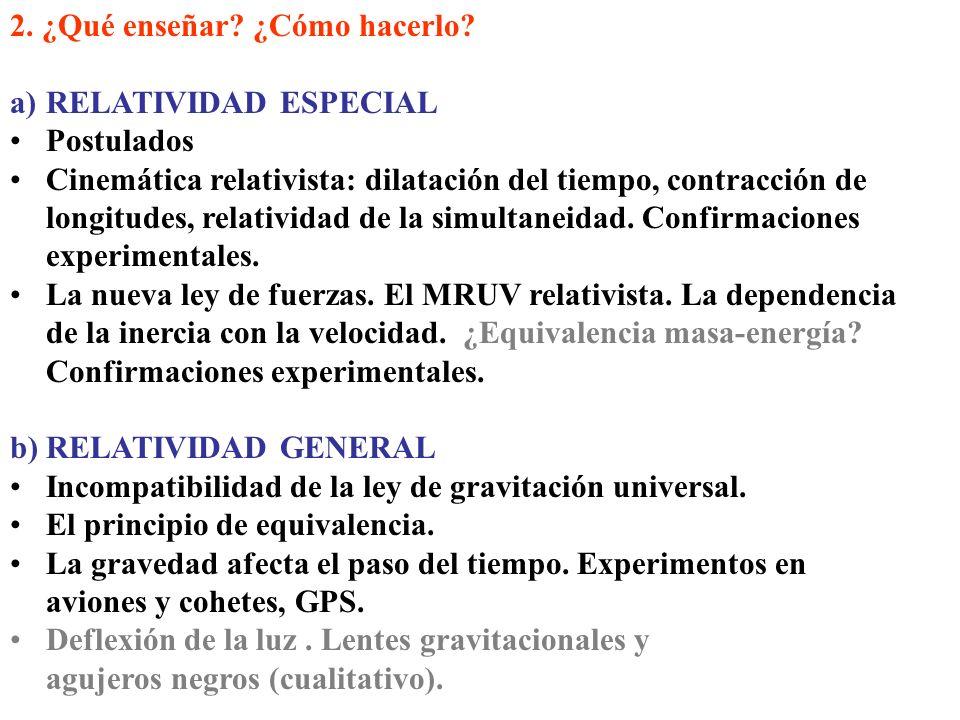 2. ¿Qué enseñar? ¿Cómo hacerlo? a)RELATIVIDAD ESPECIAL Postulados Cinemática relativista: dilatación del tiempo, contracción de longitudes, relativida