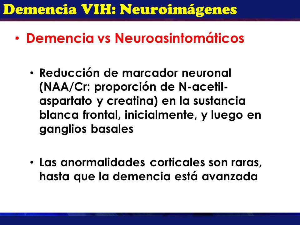Demencia VIH: Neuroimágenes Demencia vs Neuroasintomáticos Reducción de marcador neuronal (NAA/Cr: proporción de N-acetil- aspartato y creatina) en la