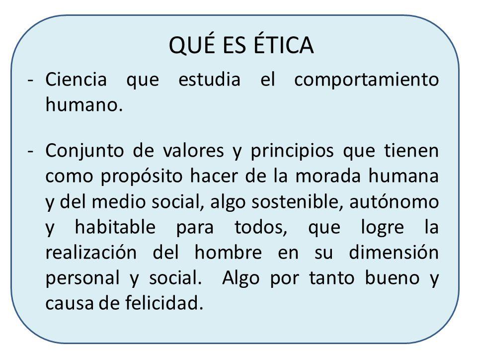 QUÉ ES ÉTICA -Ciencia que estudia el comportamiento humano. -Conjunto de valores y principios que tienen como propósito hacer de la morada humana y de