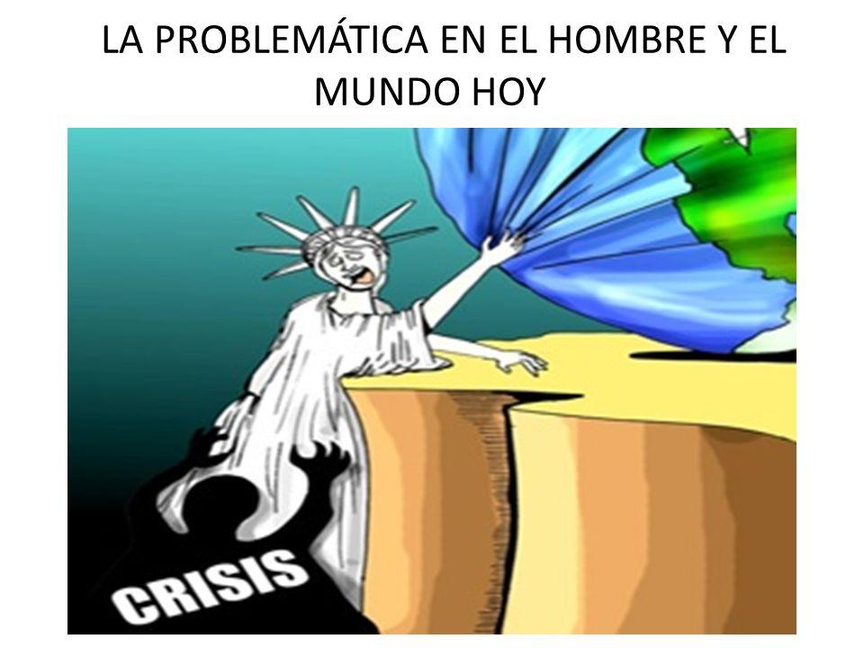 LA PROBLEMÁTICA EN EL HOMBRE Y EL MUNDO HOY