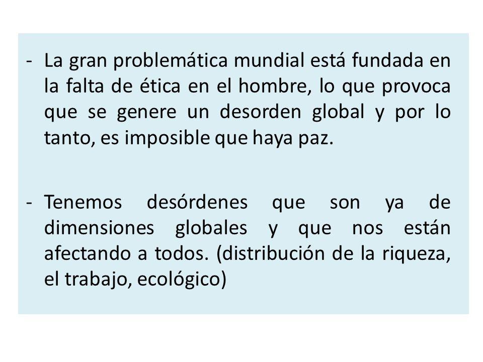 -La gran problemática mundial está fundada en la falta de ética en el hombre, lo que provoca que se genere un desorden global y por lo tanto, es impos
