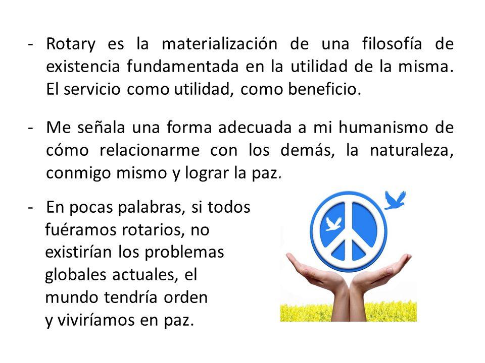 -Rotary es la materialización de una filosofía de existencia fundamentada en la utilidad de la misma. El servicio como utilidad, como beneficio. -Me s