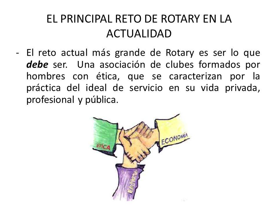 EL PRINCIPAL RETO DE ROTARY EN LA ACTUALIDAD -El reto actual más grande de Rotary es ser lo que debe ser. Una asociación de clubes formados por hombre