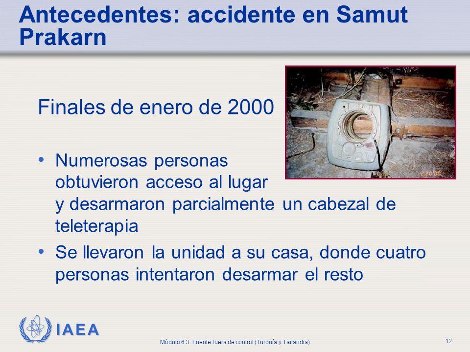 IAEA Módulo 6.3. Fuente fuera de control (Turquía y Tailandia) 12 Finales de enero de 2000 Numerosas personas obtuvieron acceso al lugar y desarmaron