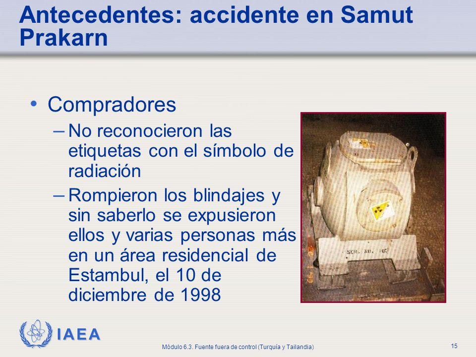 IAEA Módulo 6.3. Fuente fuera de control (Turquía y Tailandia) 15 Compradores – No reconocieron las etiquetas con el símbolo de radiación – Rompieron