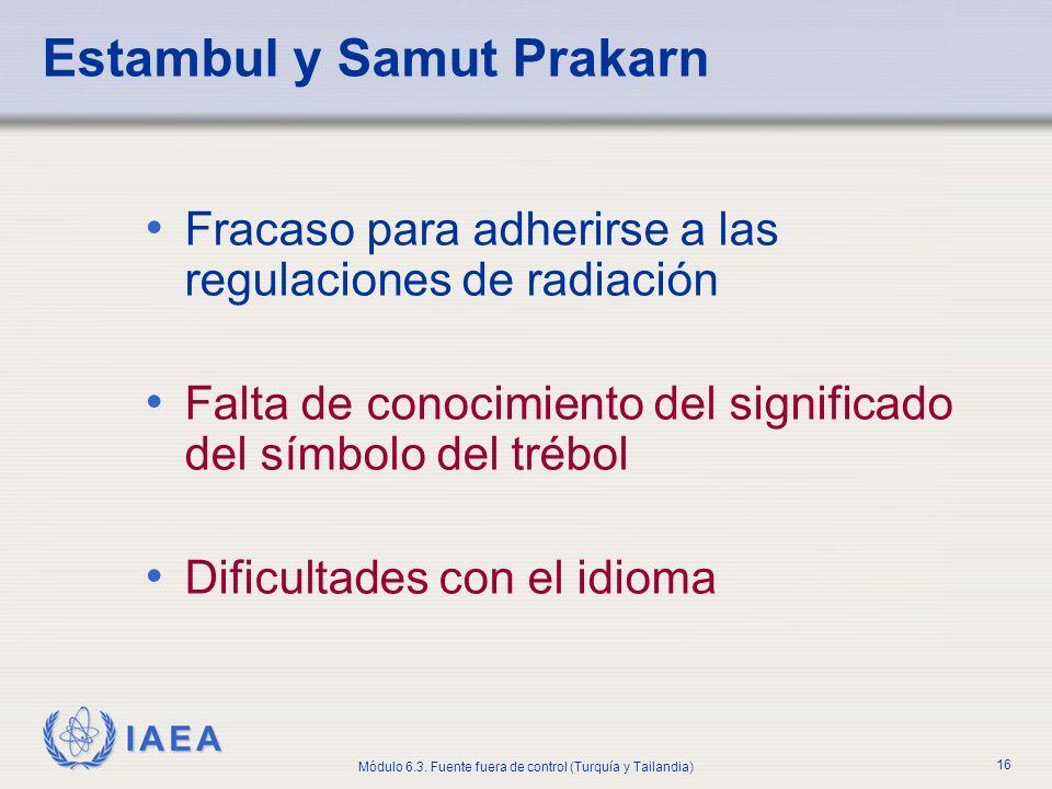 IAEA Módulo 6.3. Fuente fuera de control (Turquía y Tailandia) 16 Estambul y Samut Prakarn Fracaso para adherirse a las regulaciones de radiación Falt
