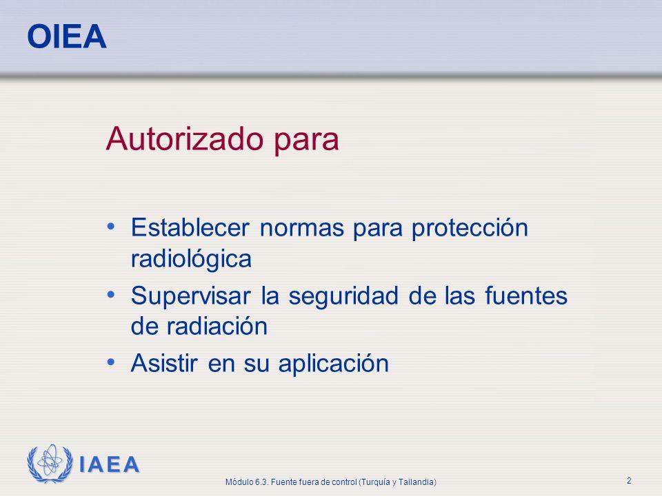 IAEA Módulo 6.3. Fuente fuera de control (Turquía y Tailandia) 2 OIEA Autorizado para Establecer normas para protección radiológica Supervisar la segu