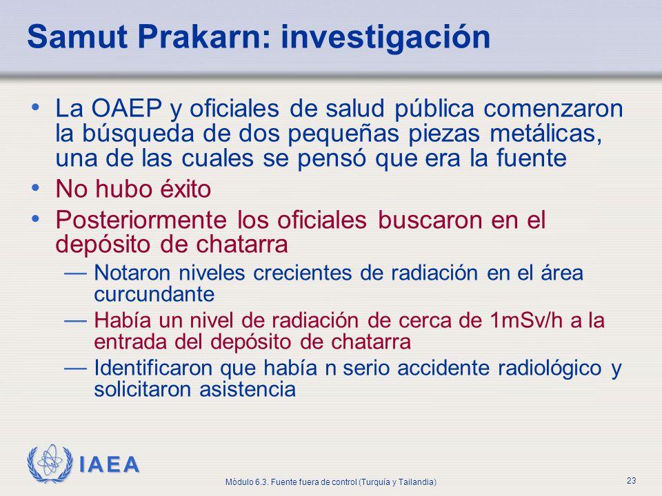 IAEA Módulo 6.3. Fuente fuera de control (Turquía y Tailandia) 23 Samut Prakarn: investigación La OAEP y oficiales de salud pública comenzaron la búsq