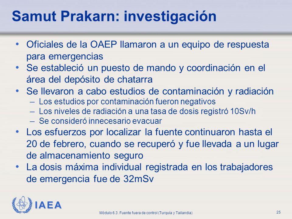 IAEA Módulo 6.3. Fuente fuera de control (Turquía y Tailandia) 25 Samut Prakarn: investigación Oficiales de la OAEP llamaron a un equipo de respuesta