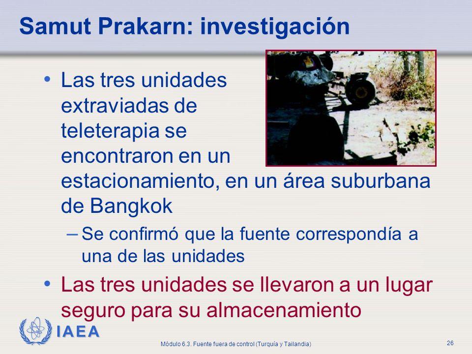 IAEA Módulo 6.3. Fuente fuera de control (Turquía y Tailandia) 26 Samut Prakarn: investigación Las tres unidades extraviadas de teleterapia se encontr