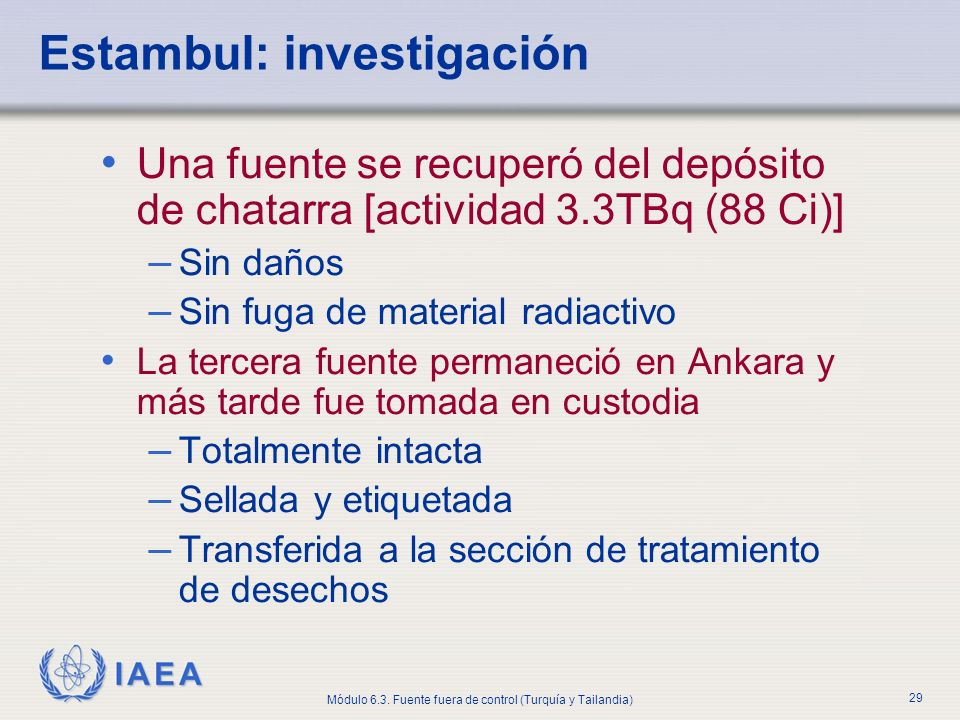 IAEA Módulo 6.3. Fuente fuera de control (Turquía y Tailandia) 29 Estambul: investigación Una fuente se recuperó del depósito de chatarra [actividad 3