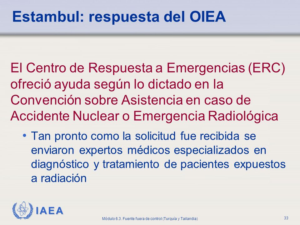 IAEA Módulo 6.3. Fuente fuera de control (Turquía y Tailandia) 33 El Centro de Respuesta a Emergencias (ERC) ofreció ayuda según lo dictado en la Conv